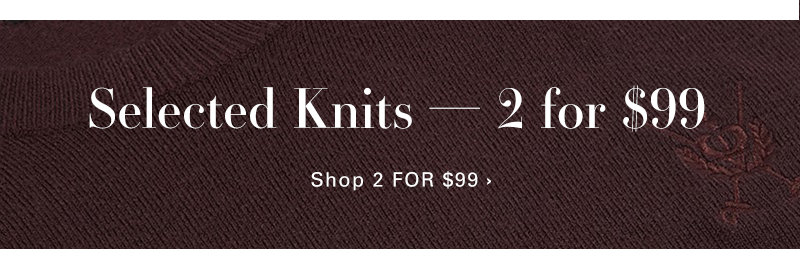 Selected Knits 2 For $99 - Shop NOW