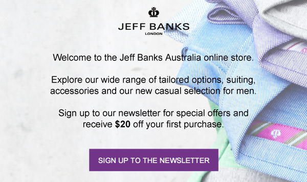 Welcome to the Jeff Banks Australia online store. Explore our wide range of tailored options for men, suiting accessories and our new casual wear. As a special offer, sign up to our newsletter for special offers and receive 10% off your first purchase.